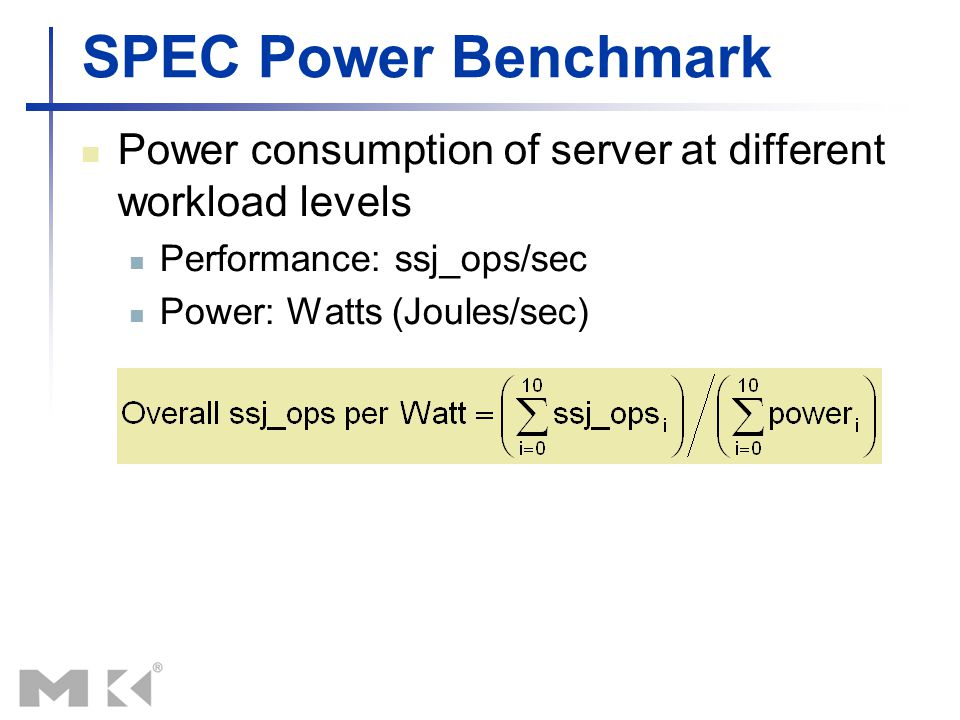 SPEC Power Benchmark Power consumption of server at different workload levels Performance: ssj_ops/sec Power: Watts (Joules/sec)