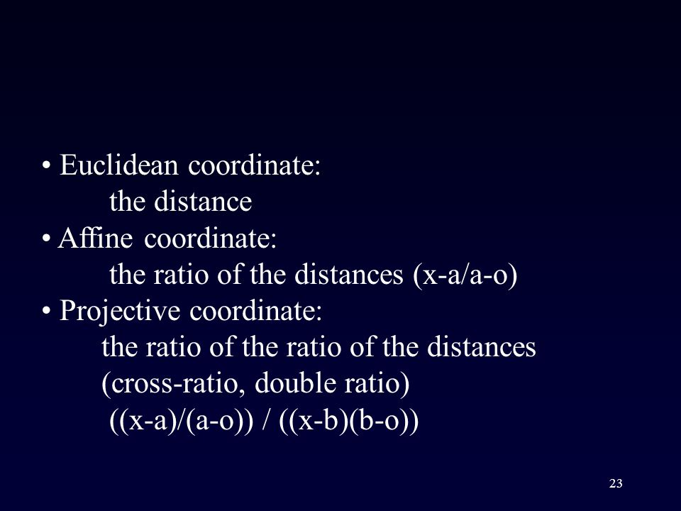 23 Euclidean coordinate: the distance Affine coordinate: the ratio of the distances (x-a/a-o) Projective coordinate: the ratio of the ratio of the distances (cross-ratio, double ratio) ((x-a)/(a-o)) / ((x-b)(b-o))
