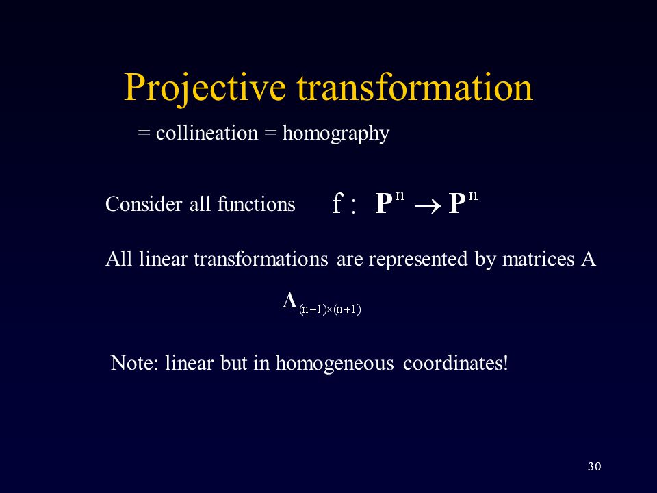 30 Projective transformation = collineation = homography Consider all functions All linear transformations are represented by matrices A Note: linear but in homogeneous coordinates!