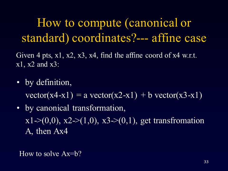 33 How to compute (canonical or standard) coordinates?--- affine case by definition, vector(x4-x1) = a vector(x2-x1) + b vector(x3-x1) by canonical transformation, x1->(0,0), x2->(1,0), x3->(0,1), get transfromation A, then Ax4 Given 4 pts, x1, x2, x3, x4, find the affine coord of x4 w.r.t.