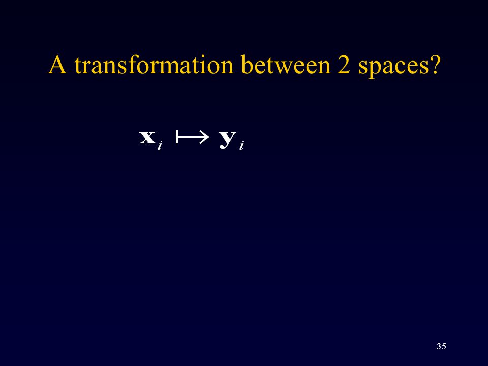 35 A transformation between 2 spaces?