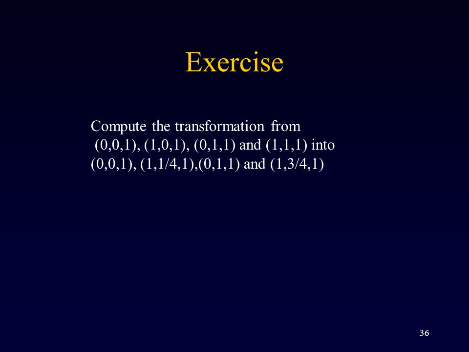 36 Exercise Compute the transformation from (0,0,1), (1,0,1), (0,1,1) and (1,1,1) into (0,0,1), (1,1/4,1),(0,1,1) and (1,3/4,1)