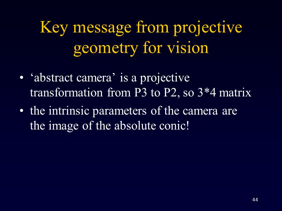 44 Key message from projective geometry for vision 'abstract camera' is a projective transformation from P3 to P2, so 3*4 matrix the intrinsic parameters of the camera are the image of the absolute conic!