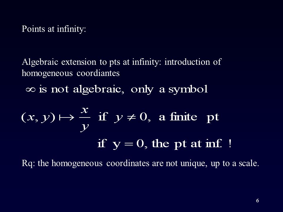 6 Algebraic extension to pts at infinity: introduction of homogeneous coordiantes Points at infinity: Rq: the homogeneous coordinates are not unique, up to a scale.