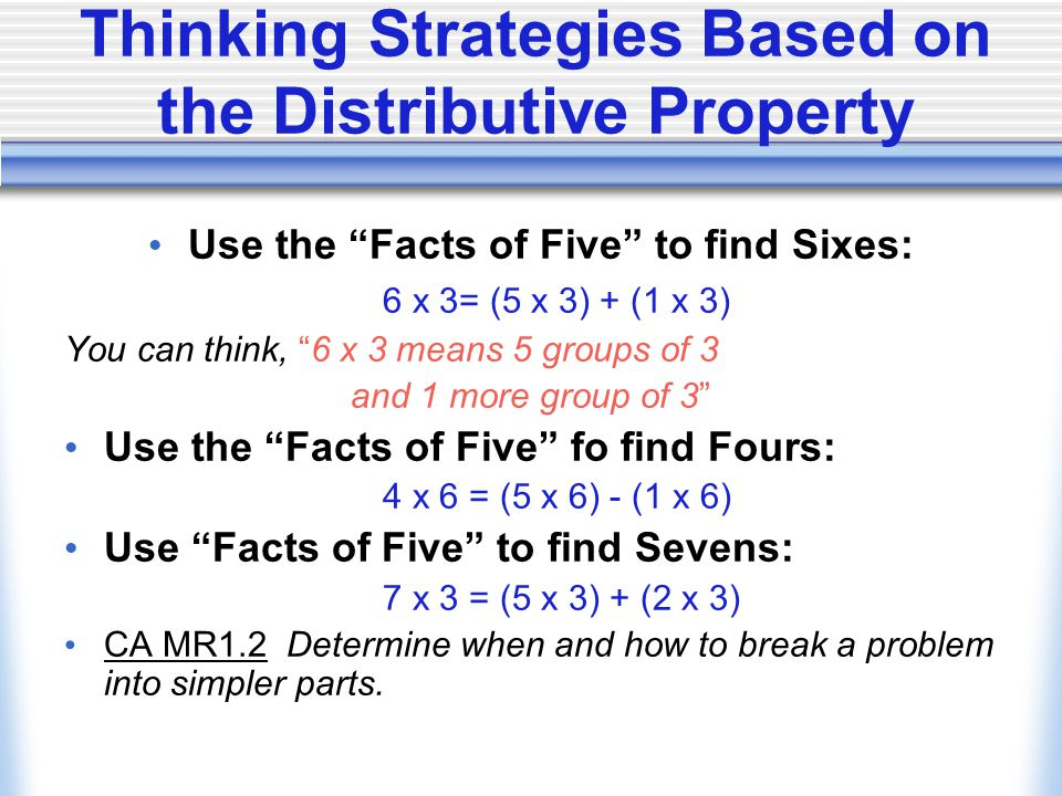 Thinking Strategies Based on the Distributive Property Use the Facts of Five to find Sixes: 6 x 3= (5 x 3) + (1 x 3) You can think, 6 x 3 means 5 groups of 3 and 1 more group of 3 Use the Facts of Five fo find Fours: 4 x 6 = (5 x 6) - (1 x 6) Use Facts of Five to find Sevens: 7 x 3 = (5 x 3) + (2 x 3) CA MR1.2 Determine when and how to break a problem into simpler parts.