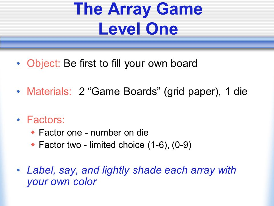 The Array Game Level One Object: Be first to fill your own board Materials: 2 Game Boards (grid paper), 1 die Factors:  Factor one - number on die  Factor two - limited choice (1-6), (0-9) Label, say, and lightly shade each array with your own color