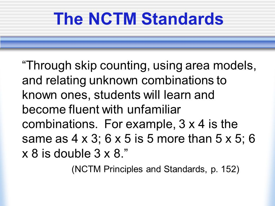 The NCTM Standards Through skip counting, using area models, and relating unknown combinations to known ones, students will learn and become fluent with unfamiliar combinations.