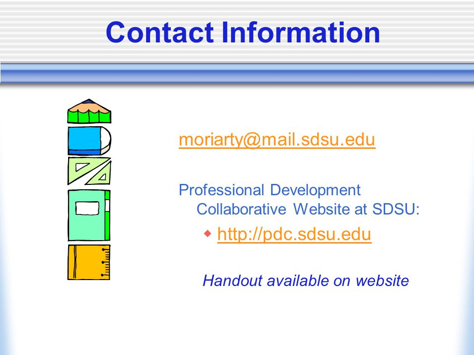 Contact Information moriarty@mail.sdsu.edu Professional Development Collaborative Website at SDSU:  http://pdc.sdsu.edu http://pdc.sdsu.edu Handout available on website