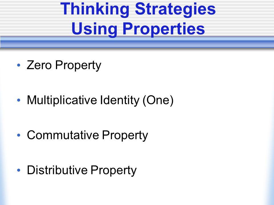 Thinking Strategies Using Properties Zero Property Multiplicative Identity (One) Commutative Property Distributive Property