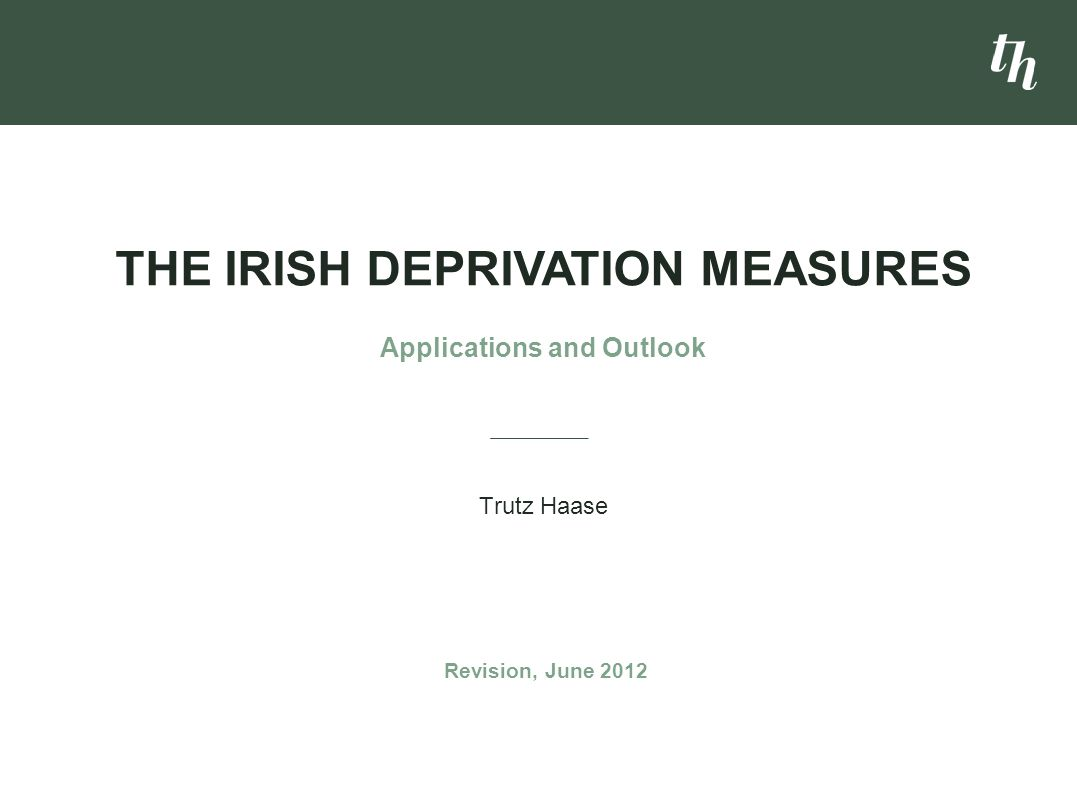 Trutz Haase THE IRISH DEPRIVATION MEASURES Applications and Outlook Revision, June 2012