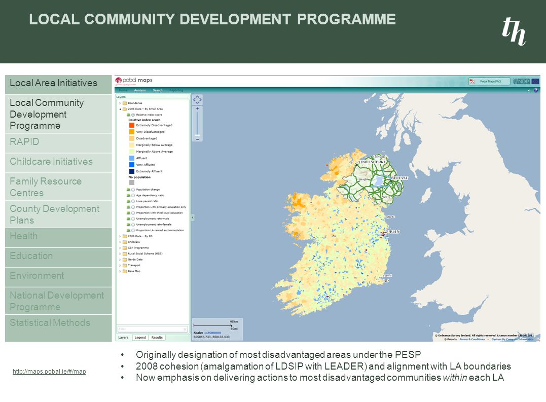 LOCAL COMMUNITY DEVELOPMENT PROGRAMME Local Area Initiatives Local Community Development Programme RAPID Childcare Initiatives Family Resource Centres County Development Plans Health Education Environment National Development Programme Statistical Methods Originally designation of most disadvantaged areas under the PESP 2008 cohesion (amalgamation of LDSIP with LEADER) and alignment with LA boundaries Now emphasis on delivering actions to most disadvantaged communities within each LA http://maps.pobal.ie/#/map