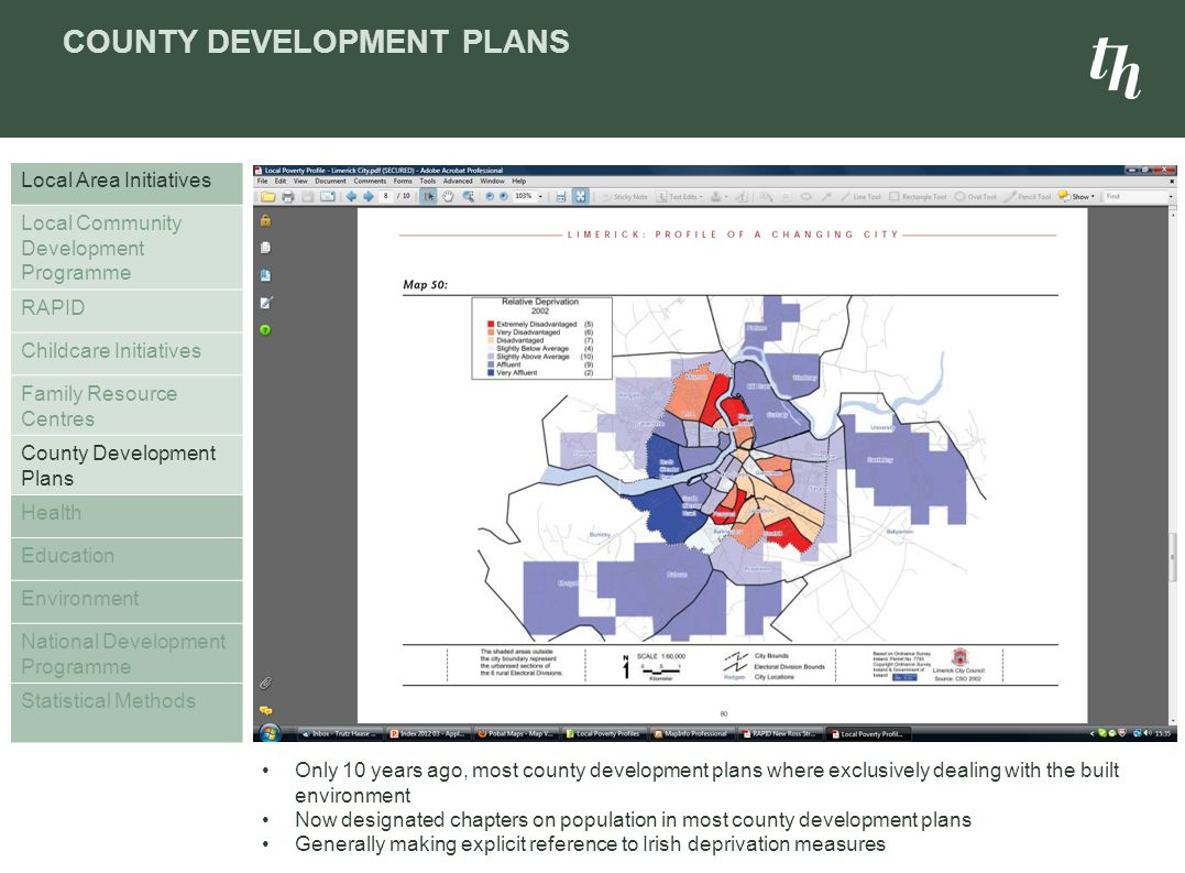 COUNTY DEVELOPMENT PLANS Local Area Initiatives Local Community Development Programme RAPID Childcare Initiatives Family Resource Centres County Development Plans Health Education Environment National Development Programme Statistical Methods Only 10 years ago, most county development plans where exclusively dealing with the built environment Now designated chapters on population in most county development plans Generally making explicit reference to Irish deprivation measures