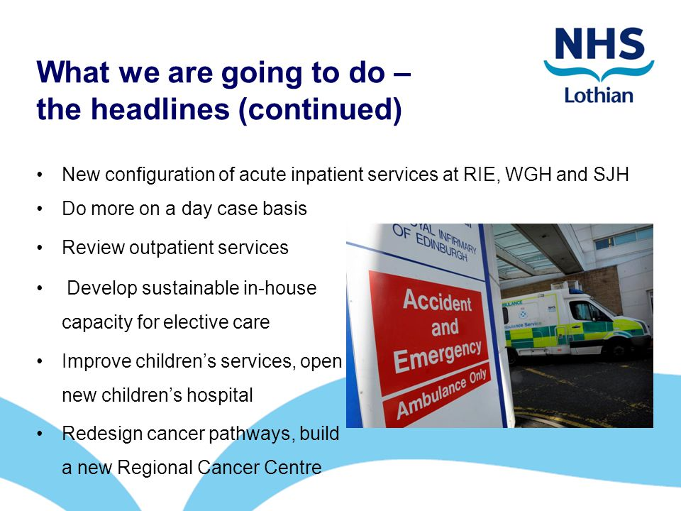 What we are going to do – the headlines (continued) New configuration of acute inpatient services at RIE, WGH and SJH Do more on a day case basis Review outpatient services Develop sustainable in-house capacity for elective care Improve children's services, open new children's hospital Redesign cancer pathways, build a new Regional Cancer Centre