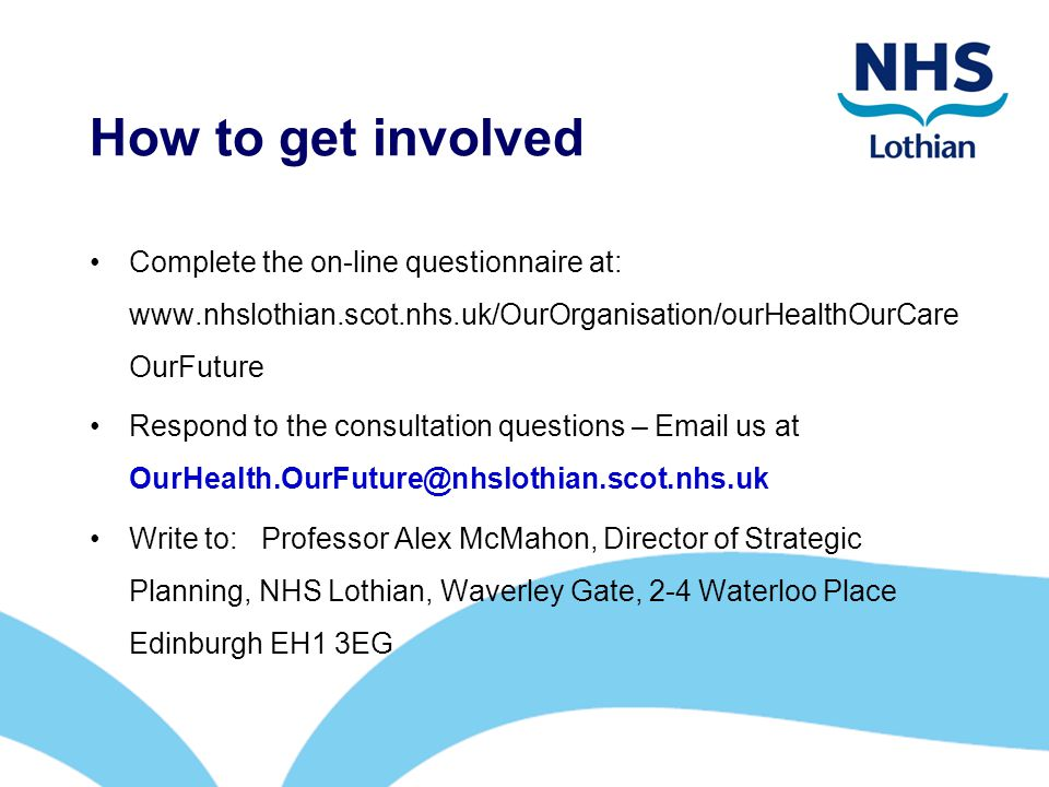 How to get involved Complete the on-line questionnaire at: www.nhslothian.scot.nhs.uk/OurOrganisation/ourHealthOurCare OurFuture Respond to the consultation questions – Email us at OurHealth.OurFuture@nhslothian.scot.nhs.uk Write to: Professor Alex McMahon, Director of Strategic Planning, NHS Lothian, Waverley Gate, 2-4 Waterloo Place Edinburgh EH1 3EG