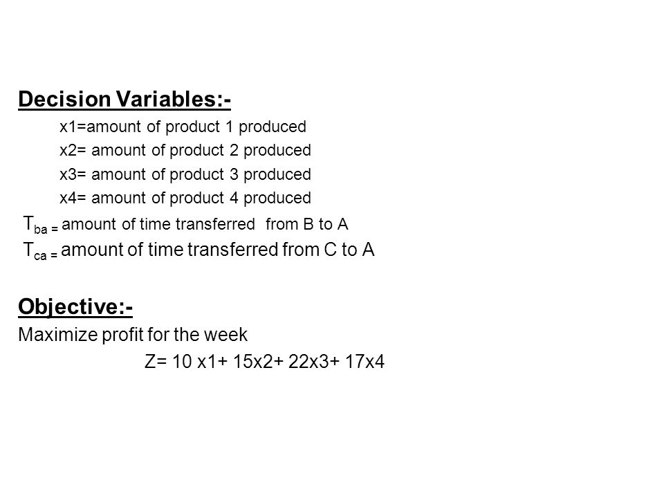 Decision Variables:- x1=amount of product 1 produced x2= amount of product 2 produced x3= amount of product 3 produced x4= amount of product 4 produced T ba = amount of time transferred from B to A T ca = amount of time transferred from C to A Objective:- Maximize profit for the week Z= 10 x1+ 15x2+ 22x3+ 17x4