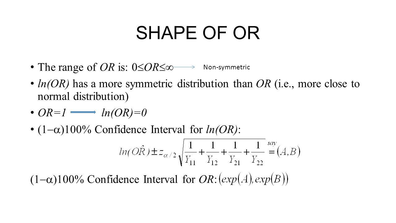 SHAPE OF OR The range of OR is: 0  OR  ln(OR) has a more symmetric distribution than OR (i.e., more close to normal distribution) OR=1 ln(OR)=0 (1  )100% Confidence Interval for ln(OR): (1  )100% Confidence Interval for OR: Non-symmetric