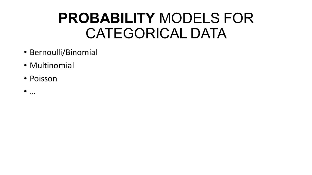 PROBABILITY MODELS FOR CATEGORICAL DATA Bernoulli/Binomial Multinomial Poisson …