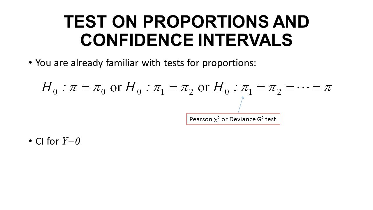 TEST ON PROPORTIONS AND CONFIDENCE INTERVALS You are already familiar with tests for proportions: CI for Y=0 Pearson  2 or Deviance G 2 test
