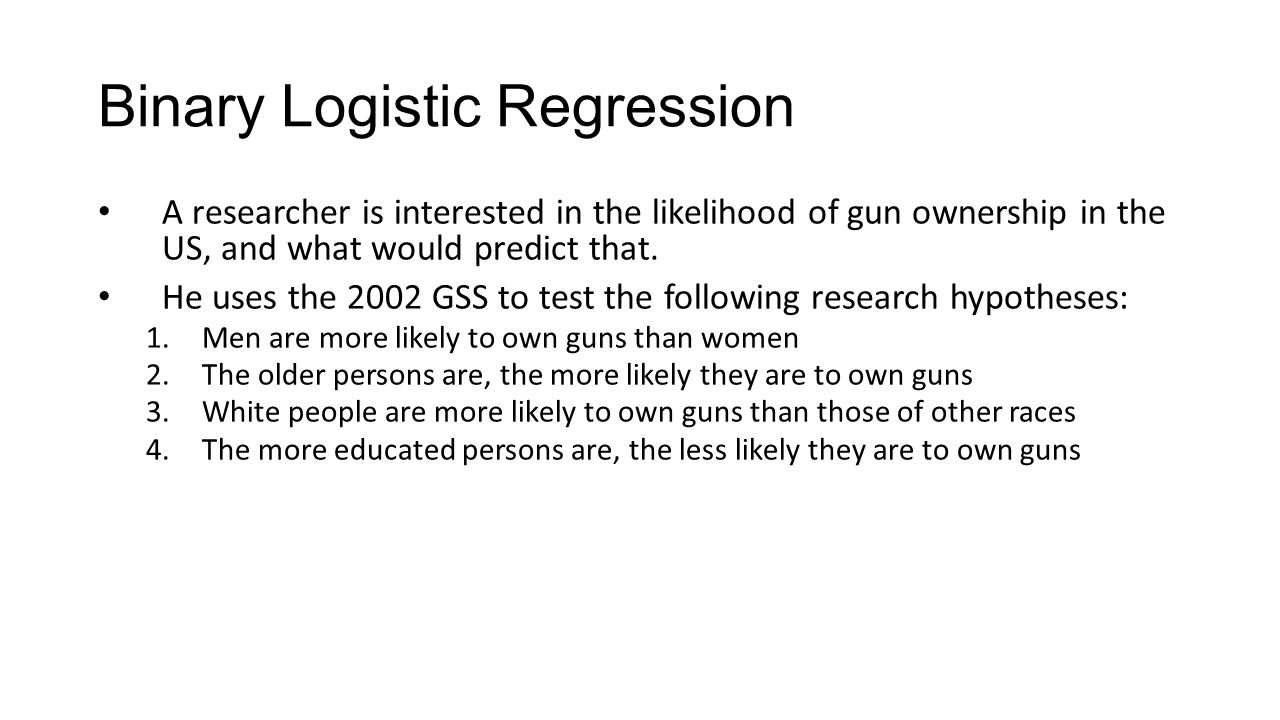 Binary Logistic Regression A researcher is interested in the likelihood of gun ownership in the US, and what would predict that.