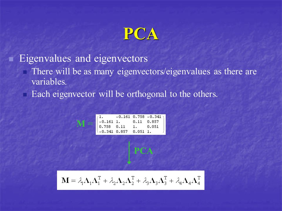 PCA Eigenvalues and eigenvectors There will be as many eigenvectors/eigenvalues as there are variables.