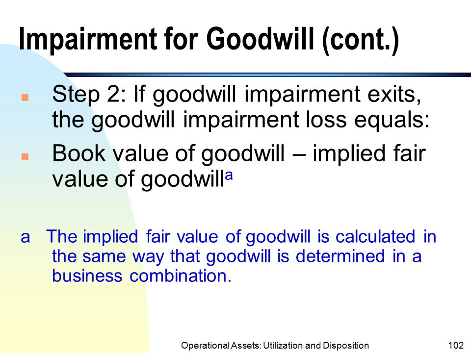 Operational Assets: Utilization and Disposition101 Impairment for Goodwill (cont.) n If goodwill is tested for impairment at the same time as other as