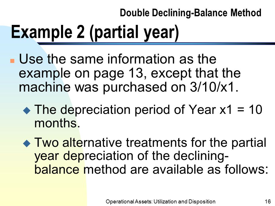 Operational Assets: Utilization and Disposition15 Double Declining-Balance Method Example 1 (contd.) Book Value of Asset at Beg. ofConstantDepr.Book V