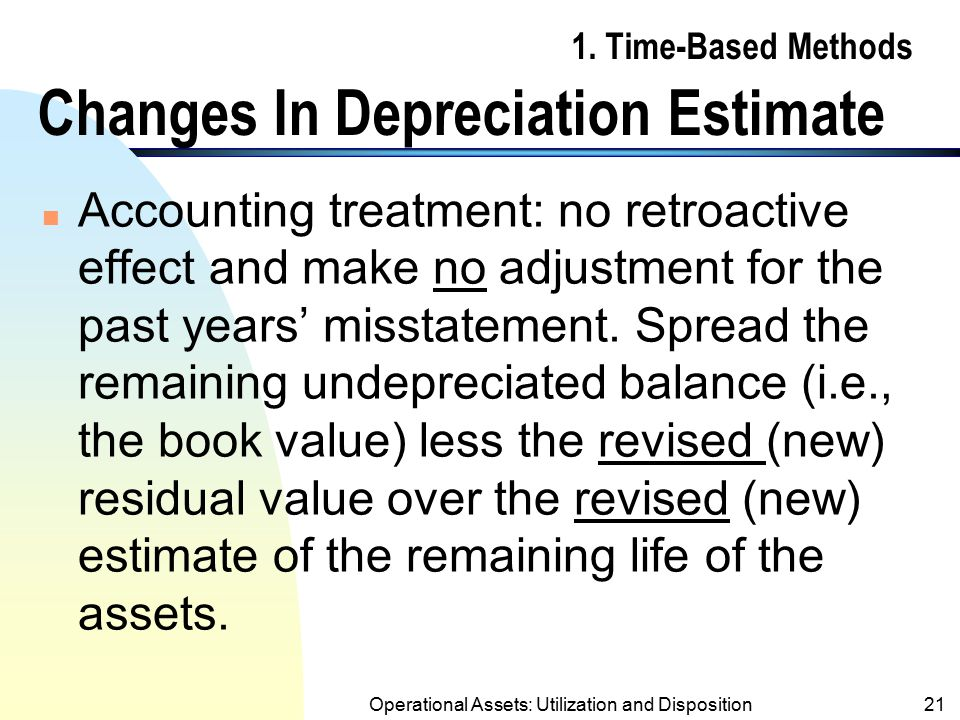 Operational Assets: Utilization and Disposition20 Changes In Depreciation Method (i.e., Change from D-D-B to S-L) n Accounting treatment ( SFAS No. 15