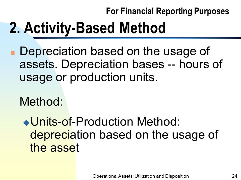 Operational Assets: Utilization and Disposition23 Example: (Contd.) YearDepr. ExpAcc. DeprBook Value x1$2,000 1 2,0008,000 x2$2,000 2 4,0006,000 x3$1,