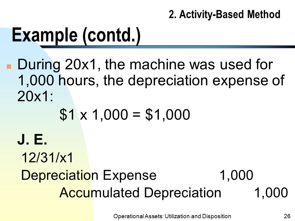 Operational Assets: Utilization and Disposition25 2. Activity-Based Method Example n Machine costing $10,000 was purchased on 5/20/20x1 with an estima