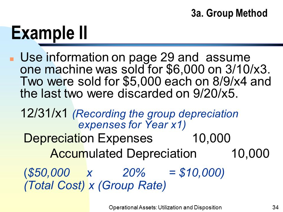 Operational Assets: Utilization and Disposition33 3a. Group Method Example I (contd.) n Five machines were sold (disposed) on 3/5/x5 for $1,500 each.