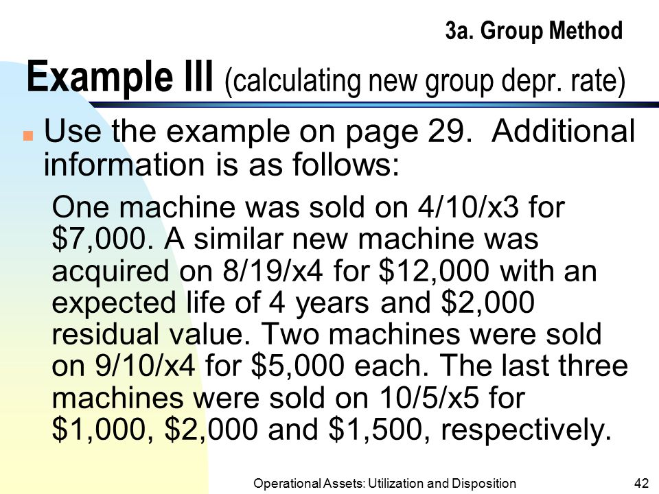 Operational Assets: Utilization and Disposition41 3a. Group Method Comments (contd.) n If a similar asset were purchased and added to the group, a new