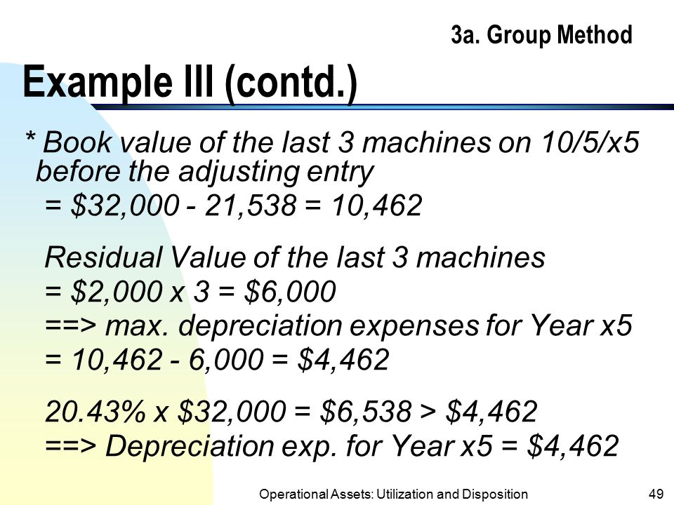 Operational Assets: Utilization and Disposition48 3a. Group Method Example III (contd.) Machine 3/x150,00010,000 … 4/x3 8/x412,00020,000 … 9/x3 32,000
