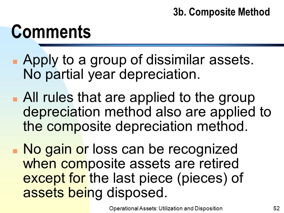 Operational Assets: Utilization and Disposition51 3b. Composite Method Example (contd.) Composite Rate = $56,000/ $224,000 = 25% Composite Life = $190