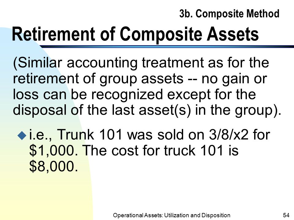 Operational Assets: Utilization and Disposition53 3b. Composite Method Comments (contd.) n Cannot depreciate assets remained in the group to below the