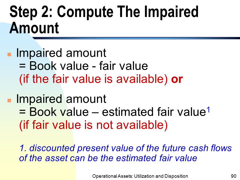 Operational Assets: Utilization and Disposition89 Step 1: Conduct the Recoverability Test n Compare the book value (BV) of the asset with the undiscou