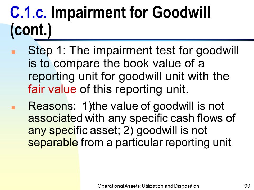 Operational Assets: Utilization and Disposition98 C.1.c. Impairment for Goodwill (SFAS 142) n The cost of goodwill cannot be directly associated with