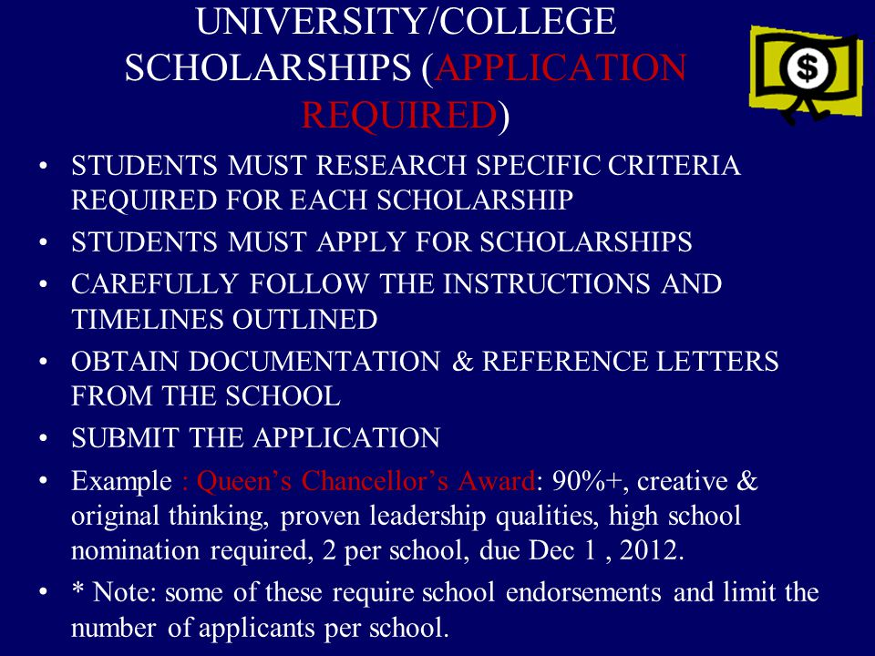 UNIVERSITY/COLLEGE SCHOLARSHIPS (APPLICATION REQUIRED) STUDENTS MUST RESEARCH SPECIFIC CRITERIA REQUIRED FOR EACH SCHOLARSHIP STUDENTS MUST APPLY FOR SCHOLARSHIPS CAREFULLY FOLLOW THE INSTRUCTIONS AND TIMELINES OUTLINED OBTAIN DOCUMENTATION & REFERENCE LETTERS FROM THE SCHOOL SUBMIT THE APPLICATION Example : Queen's Chancellor's Award: 90%+, creative & original thinking, proven leadership qualities, high school nomination required, 2 per school, due Dec 1, 2012.