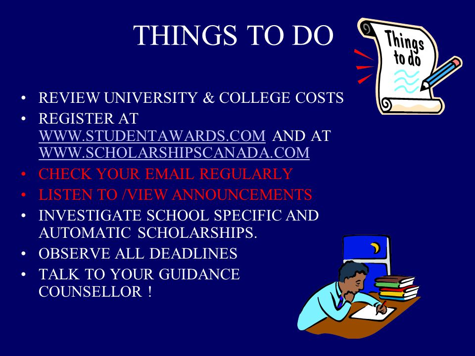 THINGS TO DO REVIEW UNIVERSITY & COLLEGE COSTS REGISTER AT WWW.STUDENTAWARDS.COM AND AT WWW.SCHOLARSHIPSCANADA.COM WWW.STUDENTAWARDS.COM WWW.SCHOLARSHIPSCANADA.COM CHECK YOUR EMAIL REGULARLY LISTEN TO /VIEW ANNOUNCEMENTS INVESTIGATE SCHOOL SPECIFIC AND AUTOMATIC SCHOLARSHIPS.