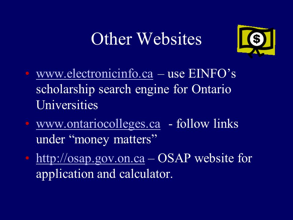 Other Websites www.electronicinfo.ca – use EINFO's scholarship search engine for Ontario Universitieswww.electronicinfo.ca www.ontariocolleges.ca - follow links under money matters www.ontariocolleges.ca http://osap.gov.on.ca – OSAP website for application and calculator.http://osap.gov.on.ca