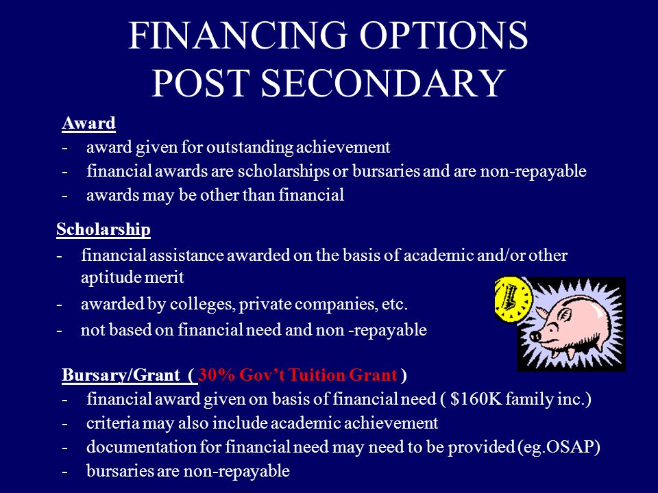 FINANCING OPTIONS POST SECONDARY Scholarship -financial assistance awarded on the basis of academic and/or other aptitude merit -awarded by colleges, private companies, etc.