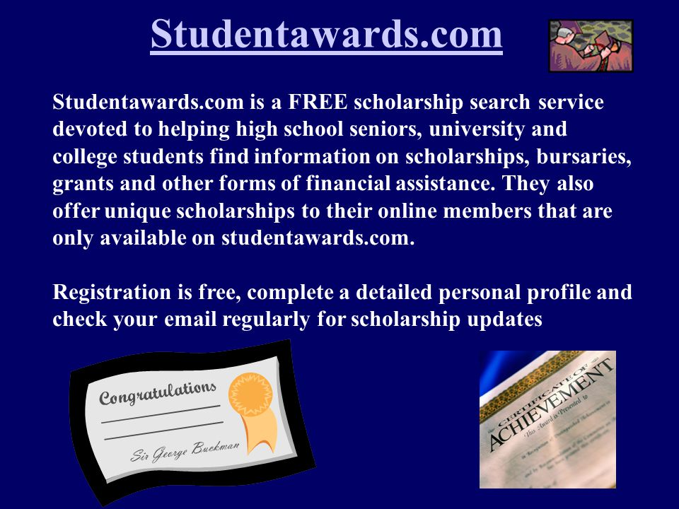 Studentawards.com is a FREE scholarship search service devoted to helping high school seniors, university and college students find information on scholarships, bursaries, grants and other forms of financial assistance.
