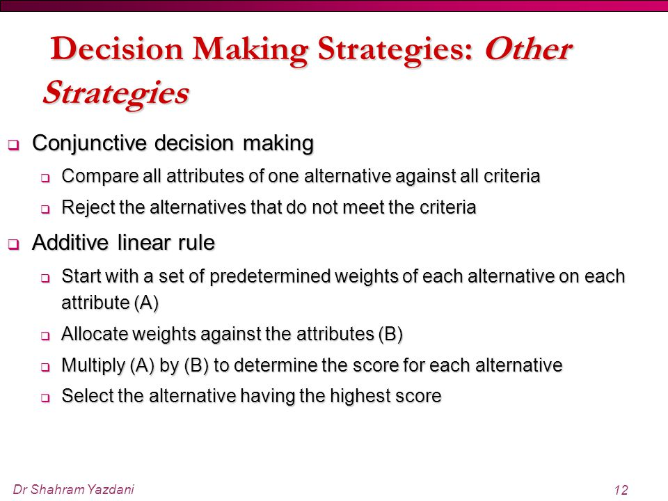 Dr Shahram Yazdani 12  Conjunctive decision making  Compare all attributes of one alternative against all criteria  Reject the alternatives that do