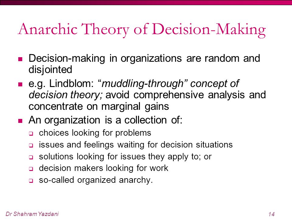 """Dr Shahram Yazdani 14 Anarchic Theory of Decision-Making Decision-making in organizations are random and disjointed e.g. Lindblom: """"muddling-through"""""""