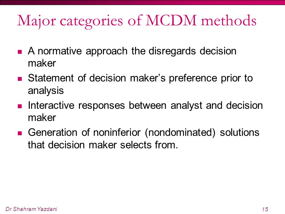 Dr Shahram Yazdani 15 Major categories of MCDM methods A normative approach the disregards decision maker Statement of decision maker's preference pri