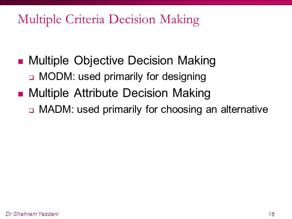 Dr Shahram Yazdani 16 Multiple Criteria Decision Making Multiple Objective Decision Making  MODM: used primarily for designing Multiple Attribute Dec
