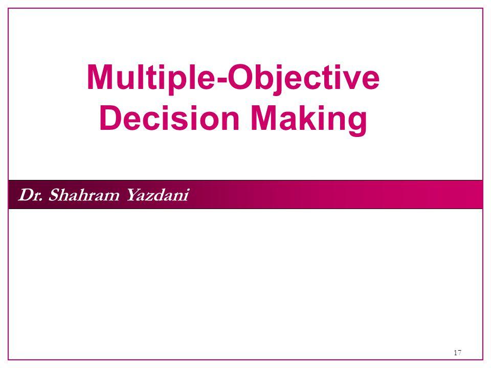 17 Dr. Shahram Yazdani Multiple ‑ Objective Decision Making