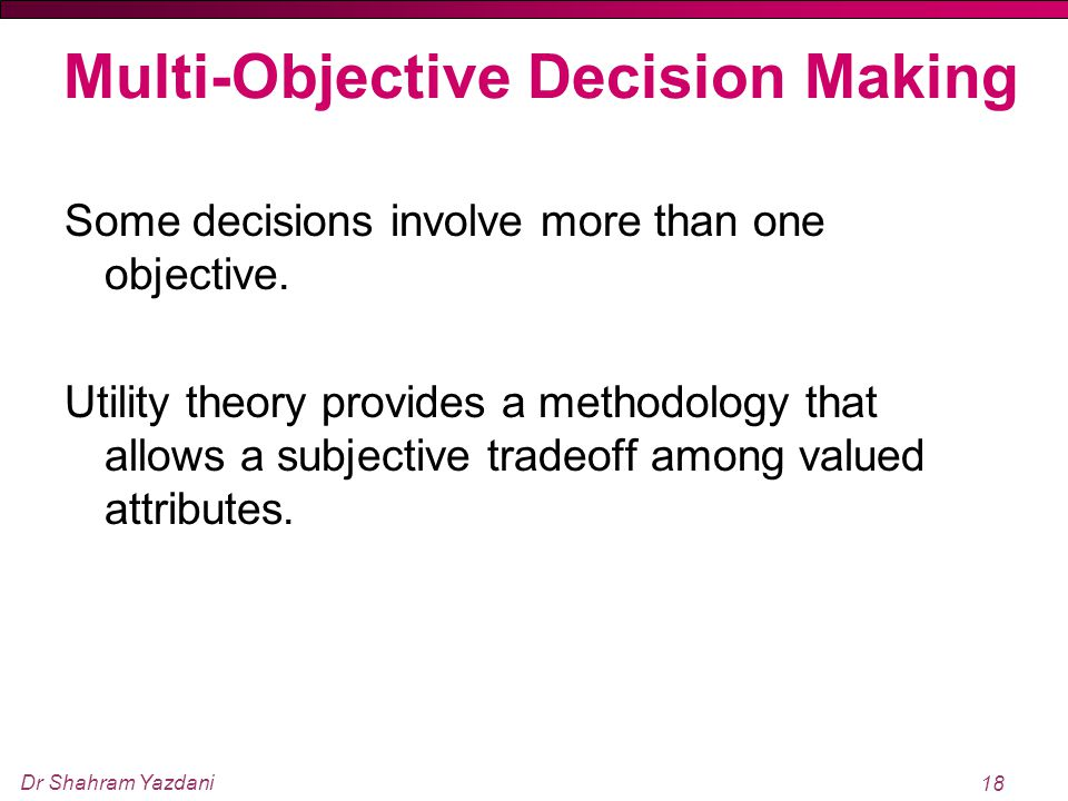 Dr Shahram Yazdani 18 Multi ‑ Objective Decision Making Some decisions involve more than one objective. Utility theory provides a methodology that all