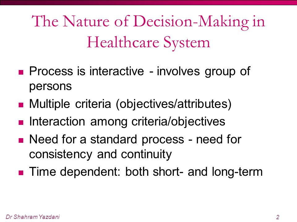 Dr Shahram Yazdani 2 The Nature of Decision-Making in Healthcare System Process is interactive - involves group of persons Multiple criteria (objectiv