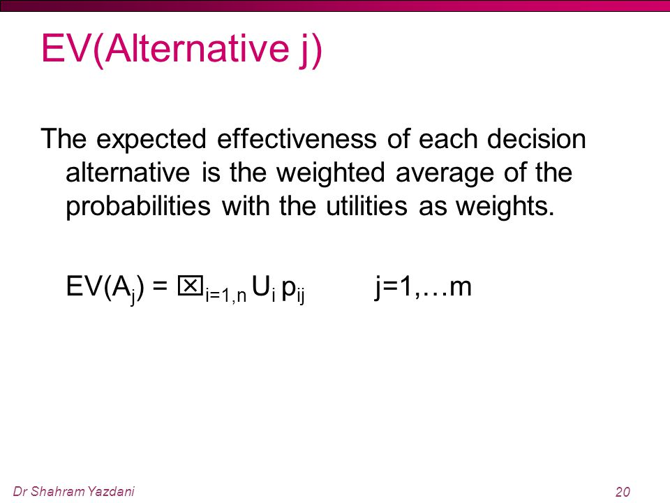 Dr Shahram Yazdani 20 EV(Alternative j) The expected effectiveness of each decision alternative is the weighted average of the probabilities with the