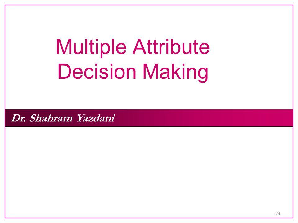 24 Dr. Shahram Yazdani Multiple Attribute Decision Making